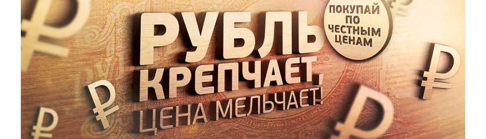 РУБЛЬ КРЕПЧАЕТ - ЦЕНА МЕЛЬЧАЕТ!